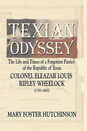 Texian Odyssey: The Life and Times of a Forgotten Patriot of the Republic of Texas: Colonel Eleazar Louis Ripley Wheelock